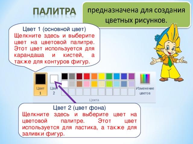 Цвет 1 (основной цвет) Щелкните здесь и выберите цвет на цветовой палитре. Этот цвет используется для карандаша и кистей, а также для контуров фигур. Цвет 2 (цвет фона) Щелкните здесь и выберите цвет на цветовой палитре. Этот цвет используется для ластика, а также для заливки фигур.