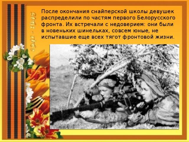 После окончания снайперской школы девушек распределили по частям первого Белорусского фронта. Их встречали с недоверием: они были в новеньких шинельках, совсем юные, не испытавшие еще всех тягот фронтовой жизни.