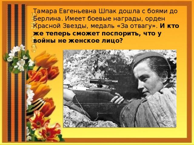 Тамара Евгеньевна Шпак дошла с боями до Берлина. Имеет боевые награды, орден Красной Звезды, медаль «За отвагу». И кто же теперь сможет поспорить, что у войны не женское лицо?