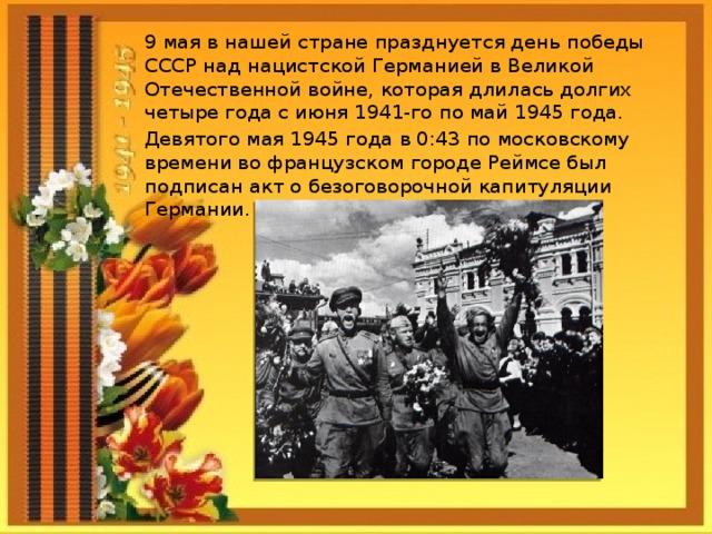 9 мая в нашей стране празднуется день победы СССР над нацистской Германией в Великой Отечественной войне, которая длилась долгих четыре года с июня 1941-го по май 1945 года. Девятого мая 1945 года в 0:43 по московскому времени во французском городе Реймсе был подписан акт о безоговорочной капитуляции Германии.