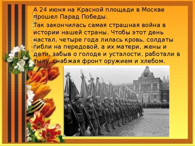 А 24 июня на Красной площади в Москве прошел Парад Победы. Так закончилась самая страшная война в истории нашей страны. Чтобы этот день настал, четыре года лилась кровь, солдаты гибли на передовой, а их матери, жены и дети, забыв о голоде и усталости, работали в тылу, снабжая фронт оружием и хлебом.