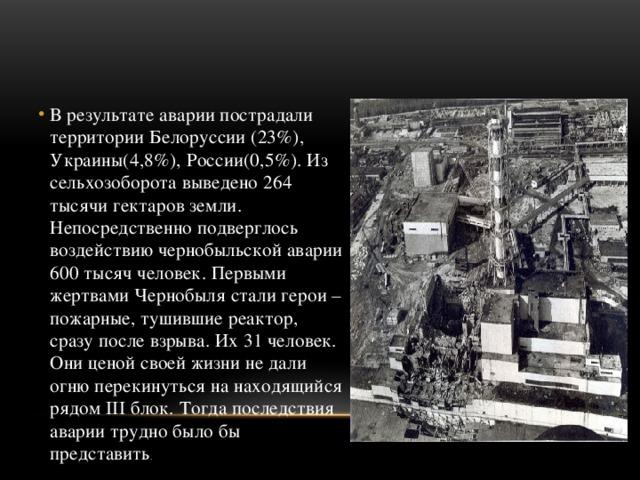 В результате аварии пострадали территории Белорусcии (23%), Украины(4,8%), России(0,5%). Из сельхозоборота выведено 264 тысячи гектаров земли. Непосредственно подверглось воздействию чернобыльской аварии 600 тысяч человек. Первыми жертвами Чернобыля стали герои – пожарные, тушившие реактор, сразу после взрыва. Их 31 человек. Они ценой своей жизни не дали огню перекинуться на находящийся рядом III блок. Тогда последствия аварии трудно было бы представить .