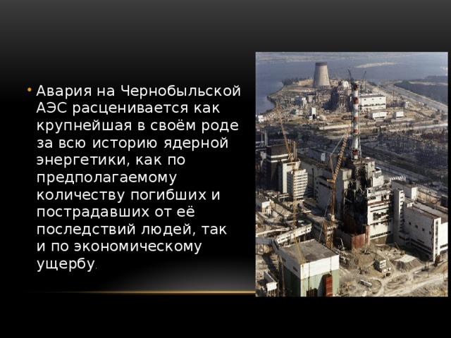 Авария на Чернобыльской АЭС расценивается как крупнейшая в своём роде за всю историю ядерной энергетики, как по предполагаемому количеству погибших и пострадавших от её последствий людей, так и по экономическому ущербу .