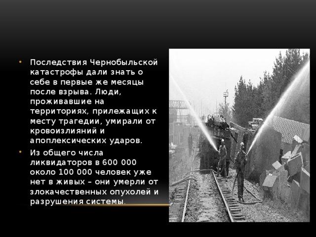Последствия Чернобыльской катастрофы дали знать о себе в первые же месяцы после взрыва. Люди, проживавшие на территориях, прилежащих к месту трагедии, умирали от кровоизлияний и апоплексических ударов. Из общего числа ликвидаторов в 600 000 около 100 000 человек уже нет в живых – они умерли от злокачественных опухолей и разрушения системы .