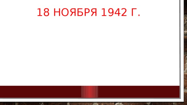 18 ноября 1942 г. закончился оборонительный период Сталинградской битвы.  За четыре месяца боев между Доном и Волгой противник потерял около 250 тыс. человек и большое количество боевой техники. Советские войска потеряли свыше 640 тыс. человек .Героическая оборона Сталинграда сорвала планы врага. Были созданы необходимые условия для перехода советских войск в решительное контрнаступление.