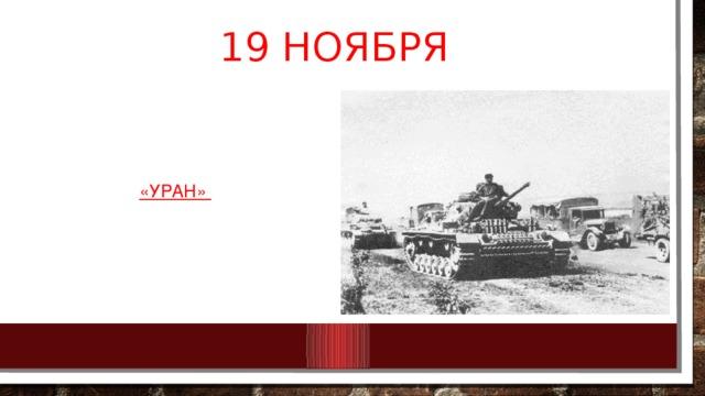 19 ноября Началась стратегическая контрнаступательная операция под кодовым названием «Уран» по окружению и разгрому фашистских агрессоров под Сталинградом.