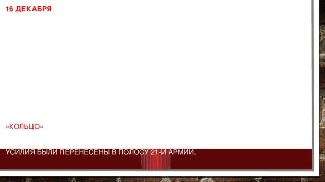 16 декабря развернулось наступление советских войск на Среднем Дону. Это наступление вынудило немецкое командование окончательно отказаться от мысли деблокировать окруженную группировку. К концу декабря войска левого крыла Воронежского, Юго-Западного и Сталинградского фронтов разгромили противника перед внешним фронтом окружения и отбросили остатки его соединений на 150-200 км. Этим были созданы благоприятные условия для ликвидации окруженных под Сталинградом вражеских войск. В соответствии с замыслом операции, получившей условное название «Кольцо» , главный удар с запада в направлении Сталинграда наносила 65-я армия. К исходу 12 января советские войска вышли к реке Россошка, ко второй оборонительной полосе противника. Для ее прорыва главные усилия были перенесены в полосу 21-й армии.