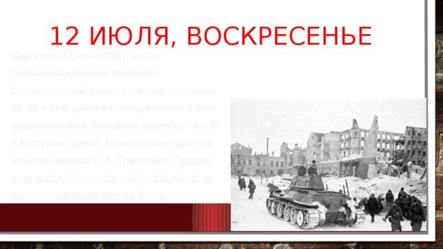 12 июля, воскресенье Директивой Ставки Верховного Главнокомандования образован Сталинградский фронт в составе резервных 62, 63 и 64-й армий и обескровленных в боях соединений Юго-Западного фронта 21-й и 8-й воздушных армий. Командующим фронтом назначен маршал С. К. Тимошенко. Главная задача фронта — остановить фашистов, не допустить прорыва врага к Волге.
