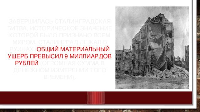 Завершилась Сталинградская битва, историческое значение которой было признано всем миром. Сталинград лежал в руинах. Общий материальный ущерб превысил 9 миллиардов рублей (огромная сумма в денежном измерении того времени).