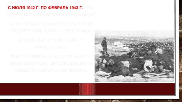 С июля 1942 г. по февраль 1943 г. враг потерял между Волгой и Доном около 1 млн. солдат и офицеров. Разгрому подверглись 5 армий противника  (2 немецкие, 2 румынские и 1 итальянская). Фашистский блок потерял шестую часть своих сил, действовавших на советско-германском фронте.