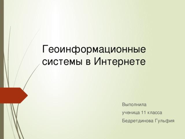 Геоинформационные системы в Интернете Выполнила ученица 11 класса Бедретдинова Гульфия