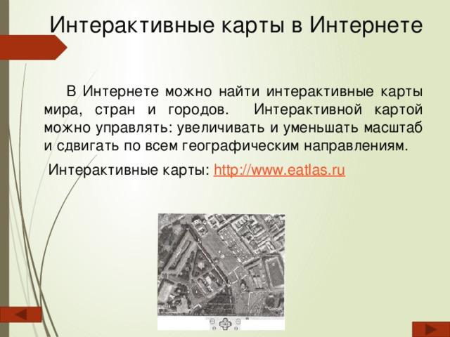 Интерактивные карты в Интернете  В Интернете можно найти интерактивные карты мира, стран и городов. Интерактивной картой можно управлять: увеличивать и уменьшать масштаб и сдвигать по всем гeoграфическим направлениям.  Интерактивные карты: http://www.eatlas.ru