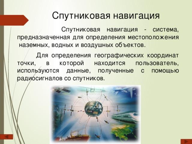 Спутниковая навигация    Спутниковая навигация - система, предназначенная для определения местоположения наземных, водных и воздушных объектов.  Для определения географических координат точки, в которой находится пользователь, используются данные, полученные с помощью радиосигналов со спутников.