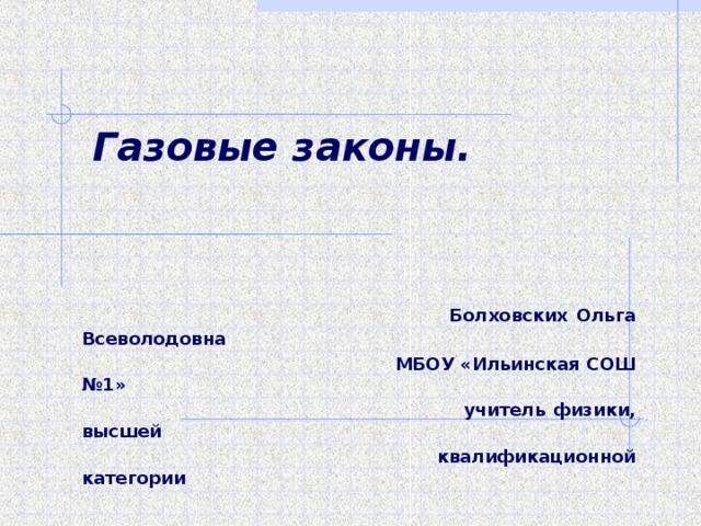 Газовые законы.    Болховских Ольга Всеволодовна  МБОУ «Ильинская СОШ №1»  учитель физики, высшей  квалификационной категории