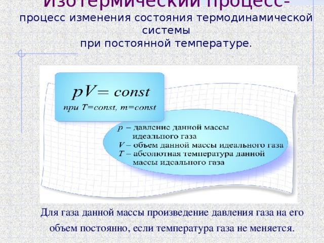 Изотермический процесс-  процесс изменения состояния термодинамической системы  при постоянной температуре.   Для газа данной массы произведение давления газа на его объем постоянно, если температура газа не меняется.