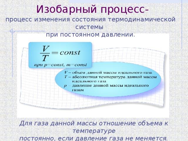 Изобарный процесс- процесс изменения состояния термодинамической системы при постоянном давлении. Для газа данной массы отношение объема к температуре постоянно, если давление газа не меняется.