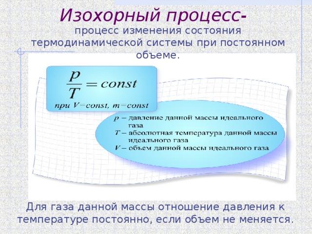 Изохорный процесс- процесс изменения состояния термодинамической системы при постоянном объеме. Для газа данной массы отношение давления к температуре постоянно, если объем не меняется.
