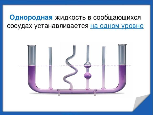 Однородная жидкость в сообщающихся сосудах устанавливается на одном уровне