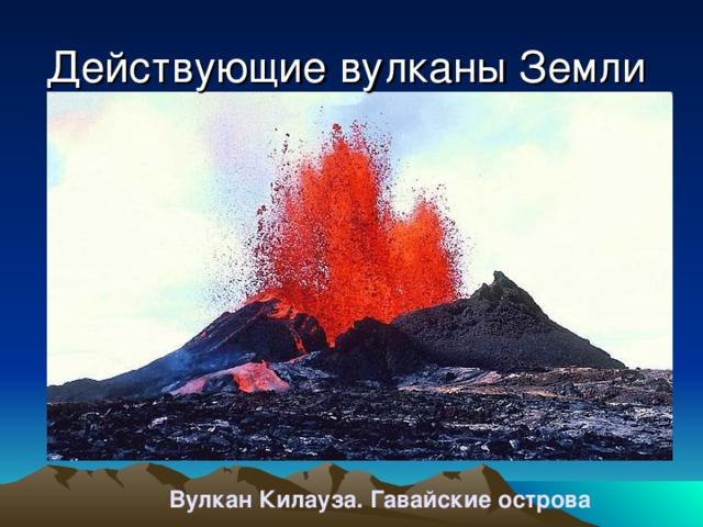 Действующие вулканы Земли Вулкан Килауза. Гавайские острова