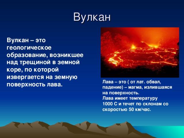 Вулкан – это геологическое образование, возникшее над трещиной в земной коре, по которой извергается на земную поверхность лава. Вулкан Лава – это ( от лат. обвал, падение) – магма, излившаяся на поверхность. Лава имеет температуру 1000 С и течет по склонам со скоростью 50 км/час.