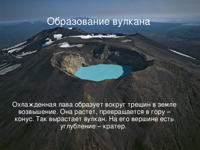 Охлажденная лава образует вокруг трещин в земле возвышение. Она растет, превращается в гору – конус. Так вырастает вулкан. На его вершине есть углубление – кратер. Образование вулкана