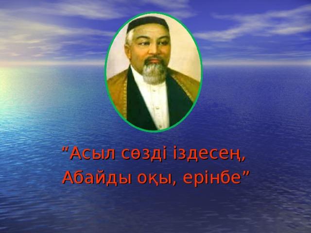 """"""" Асыл сөзді іздесең,  Абайды оқы, ерінбе"""""""