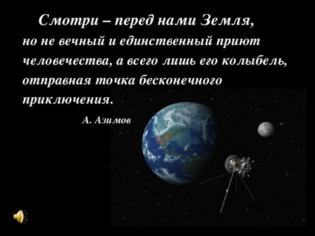 Смотри – перед нами Земля, но не вечный и единственный приют человечества, а всего лишь его колыбель, отправная точка бесконечного приключения.  А. Азимов