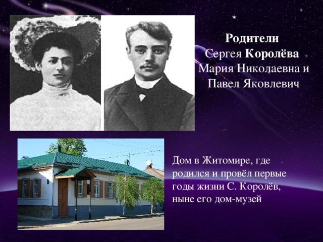 Родители  Сергея Королёва  Мария Николаевна и Павел Яковлевич Дом в Житомире, где родился и провёл первые годы жизни С. Королёв, ныне его дом-музей