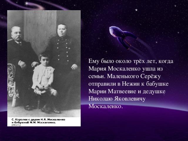 Ему было около трёх лет, когда Мария Москаленко ушла из семьи. Маленького Серёжу отправили в Нежин к бабушке Марии Матвеевне и дедушке Николаю Яковлевичу Москаленко.