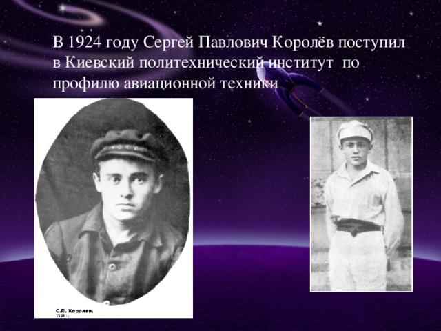 В 1924 году Сергей Павлович Королёв поступил в Киевский политехнический институт по профилю авиационной техники