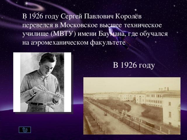 В 1926 году Сергей Павлович Королёв перевелся в Московское высшее техническое училище (МВТУ) имени Баумана, где обучался на аэромеханическом факультете В 1926 году