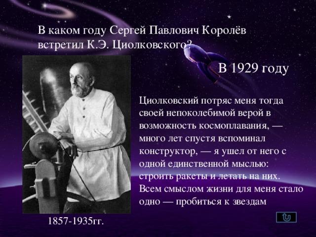 В каком году Сергей Павлович Королёв встретил К.Э. Циолковского? В 1929 году Циолковский потряс меня тогда своей непоколебимой верой в возможность космоплавания, — много лет спустя вспоминал конструктор, — я ушел от него с одной единственной мыслью: строить ракеты и летать на них. Всем смыслом жизни для меня стало одно — пробиться к звездам 1857-1935гг.