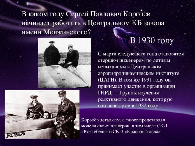 В каком году Сергей Павлович Королёв начинает работать в Центральном КБ завода имени Менжинского? В 1930 году С марта следующего года становится старшим инженером по летным испытаниям в Центральном аэрогидродинамическом институте (ЦАГИ). В том же 1931 году он принимает участие в организации ГИРД — Группы изучения реактивного движения, которую возглавит уже в 1932 году. Королёв летал сам, а также представлял модели своих планеров, в том числе СК-1 «Коктебель» и СК-3 «Красная звезда»