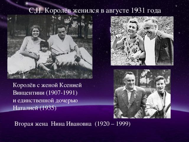 С.П. Королёв женился в августе 1931 года Королёв с женой Ксенией Винцентини (1907-1991) и единственной дочерью Наталией (1935) Вторая жена Нина Ивановна (1920 – 1999)