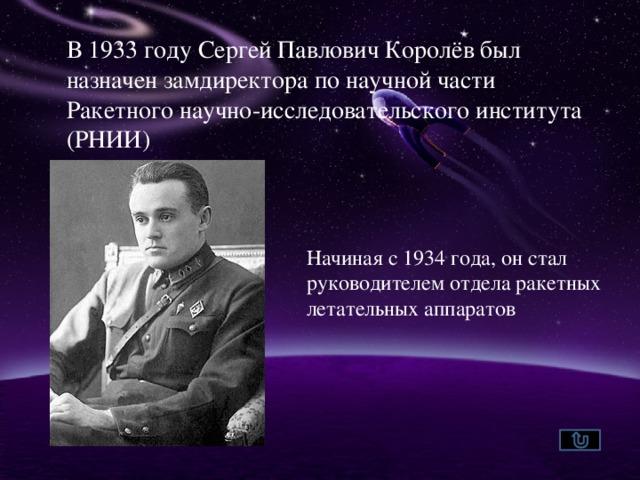 В 1933 году Сергей Павлович Королёв был назначен замдиректора по научной части Ракетного научно-исследовательского института (РНИИ) Начиная с 1934 года, он стал руководителем отдела ракетных летательных аппаратов