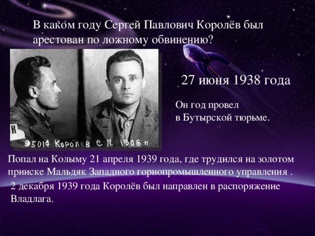 В каком году Сергей Павлович Королёв был арестован по ложному обвинению? 27 июня 1938 года Он год провел в Бутырской тюрьме. Попал на Колыму 21 апреля 1939 года, где трудился на золотом прииске Мальдяк Западного горнопромышленного управления . 2 декабря 1939 года Королёв был направлен в распоряжение Владлага.