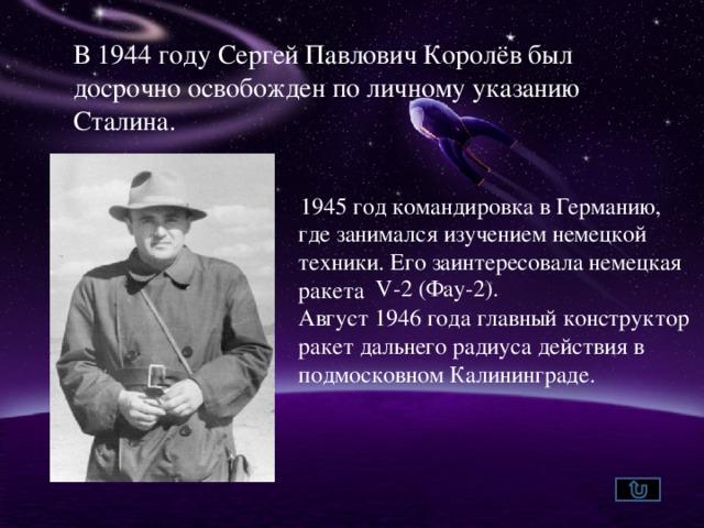 В 1944 году Сергей Павлович Королёв был досрочно освобожден по личному указанию Сталина. 1945 год командировка в Германию, где занимался изучением немецкой техники. Его заинтересовала немецкая ракета Август 1946 года главный конструктор ракет дальнего радиуса действия в подмосковном Калининграде.  V-2 (Фау-2).
