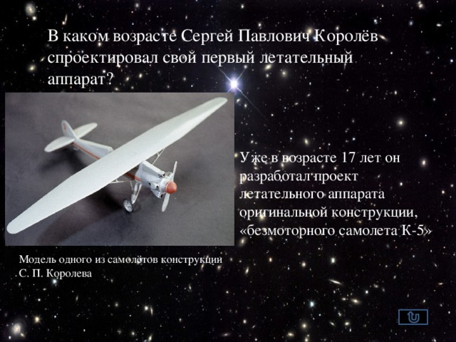 В каком возрасте Сергей Павлович Королёв спроектировал свой первый летательный аппарат? Уже в возрасте 17 лет он разработал проект летательного аппарата оригинальной конструкции, «безмоторного самолета К-5» Модель одного из самолётов конструкции С.П.Королева