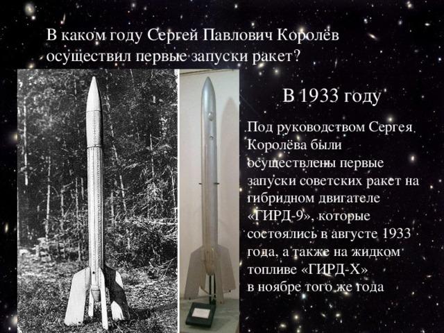 В каком году Сергей Павлович Королёв осуществил первые запуски ракет? В 1933 году Под руководством Сергея Королёва были осуществлены первые запуски советских ракет на гибридном двигателе «ГИРД-9», которые состоялись в августе 1933 года, а также на жидком топливе «ГИРД-X» в ноябре того же года