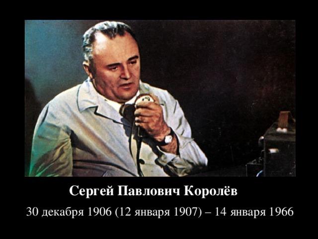 Сергей Павлович Королёв ( 30декабря 1906 (12 января 1907) – 14 января 1966