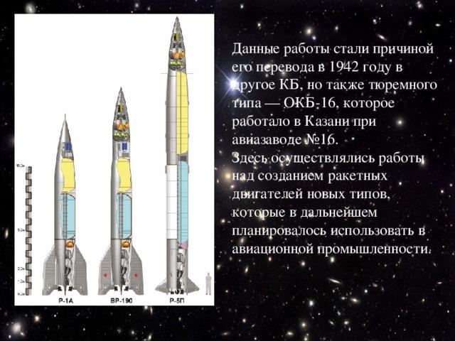 Данные работы стали причиной его перевода в 1942 году в другое КБ, но также тюремного типа — ОКБ-16, которое работало в Казани при авиазаводе №16. Здесь осуществлялись работы над созданием ракетных двигателей новых типов, которые в дальнейшем планировалось использовать в авиационной промышленности.