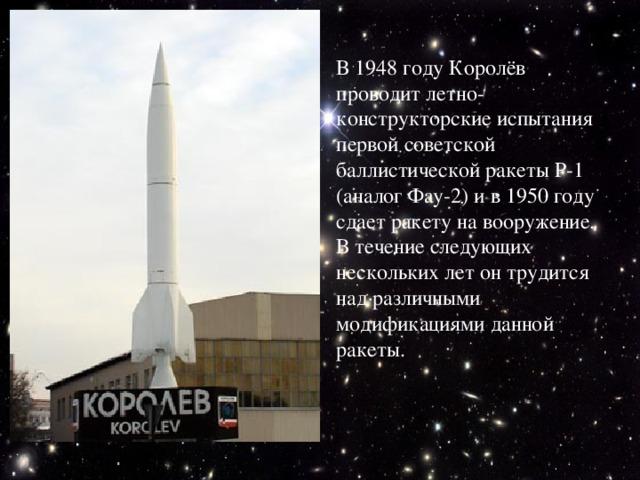 В 1948 году Королёв проводит летно-конструкторские испытания первой советской баллистической ракеты Р-1 (аналог Фау-2) и в 1950 году сдает ракету на вооружение. В течение следующих нескольких лет он трудится над различными модификациями данной ракеты.
