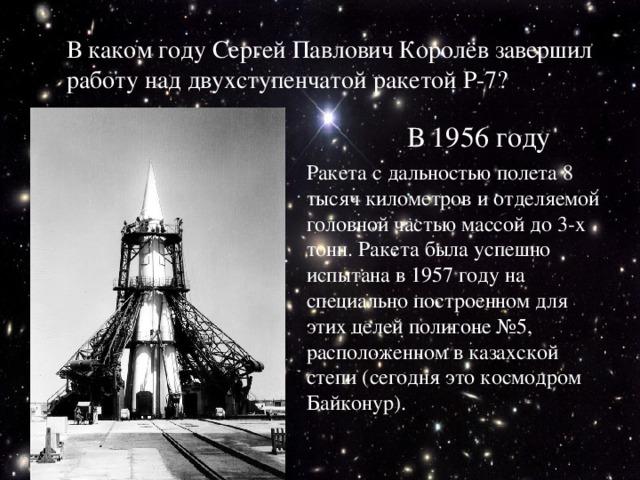 В каком году Сергей Павлович Королёв завершил работу над двухступенчатой ракетой Р-7? В 1956 году Ракета с дальностью полета 8 тысяч километров и отделяемой головной частью массой до 3-х тонн. Ракета была успешно испытана в 1957 году на специально построенном для этих целей полигоне №5, расположенном в казахской степи (сегодня это космодром Байконур).