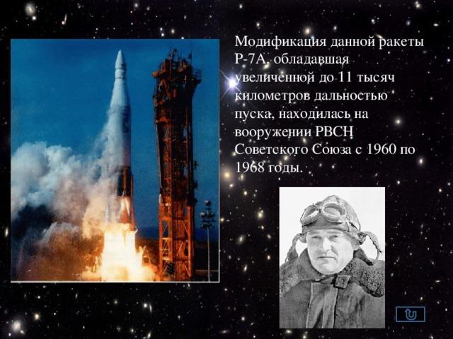 Модификация данной ракеты Р-7А, обладавшая увеличенной до 11 тысяч километров дальностью пуска, находилась на вооружении РВСН Советского Союза с 1960 по 1968 годы.