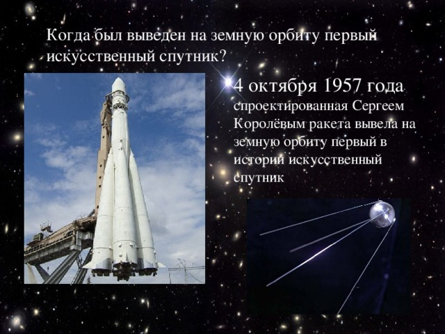 Когда был выведен на земную орбиту первый искусственный спутник? 4 октября 1957 года спроектированная Сергеем Королёвым ракета вывела на земную орбиту первый в истории искусственный спутник