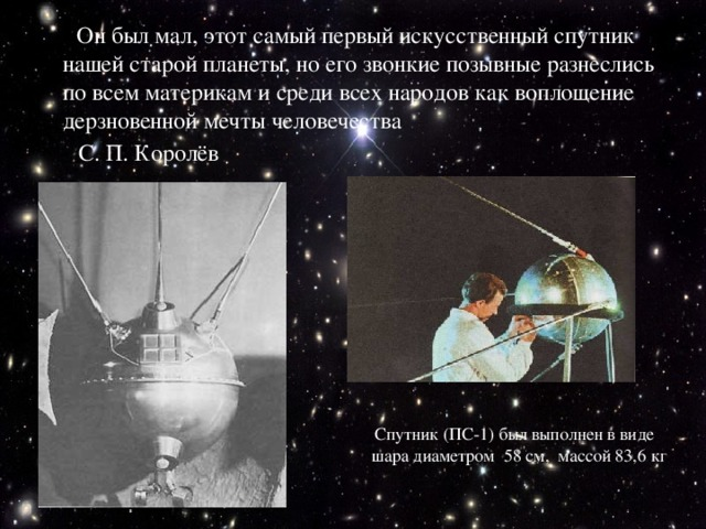 Он был мал, этот самый первый искусственный спутник нашей старой планеты, но его звонкие позывные разнеслись по всем материкам и среди всех народов как воплощение дерзновенной мечты человечества  С.П.Королёв  Спутник (ПC-1) был выполнен в виде шара диаметром 58 см, массой 83,6 кг