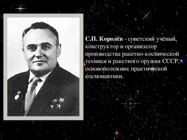 С.П. Королёв - советский учёный, конструктор и организатор производства ракетно-космической техники и ракетного оружия СССР, основоположник практической космонавтики.