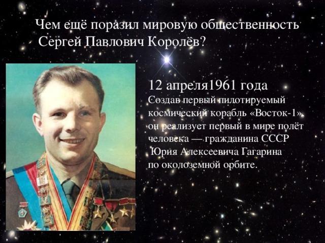 Чем ещё поразил мировую общественность  Сергей Павлович Королёв? 12 апреля1961 года Создав первый пилотируемый космический корабль «Восток-1», он реализует первый в мире полёт человека — гражданина СССР  Юрия Алексеевича Гагарина по околоземной орбите.