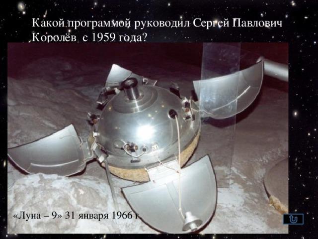 Какой программой руководил Сергей Павлович Королёв с 1959 года?  Программой  по исследованию  Луны КА «Луна -1» КА «Луна-2» «Луна – 9» 31 января 1966 г.