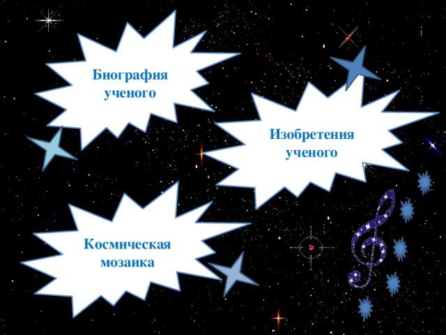 Биография ученого Изобретения ученого Космическая мозаика